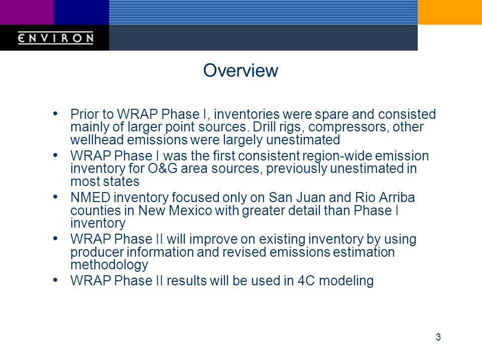 14 WRAP Phase II 2002 Emissions Inventory Update Major effort to update methodology for 2002 emissions inventory using detailed information from producers (a)Update drilling rig emissions estimates (b)Update compressor engine emissions estimates (c)Examine potential for improvement of VOC emissions from venting, flaring and dehydrators (d)Update CBM engine emissions estimates (e)Examine potential for estimating fugitive dust emissions from O & G operations in the WRAP region Subtasks (a) and (b) will be completed, subtasks (c) – (e) to be completed based on available resources