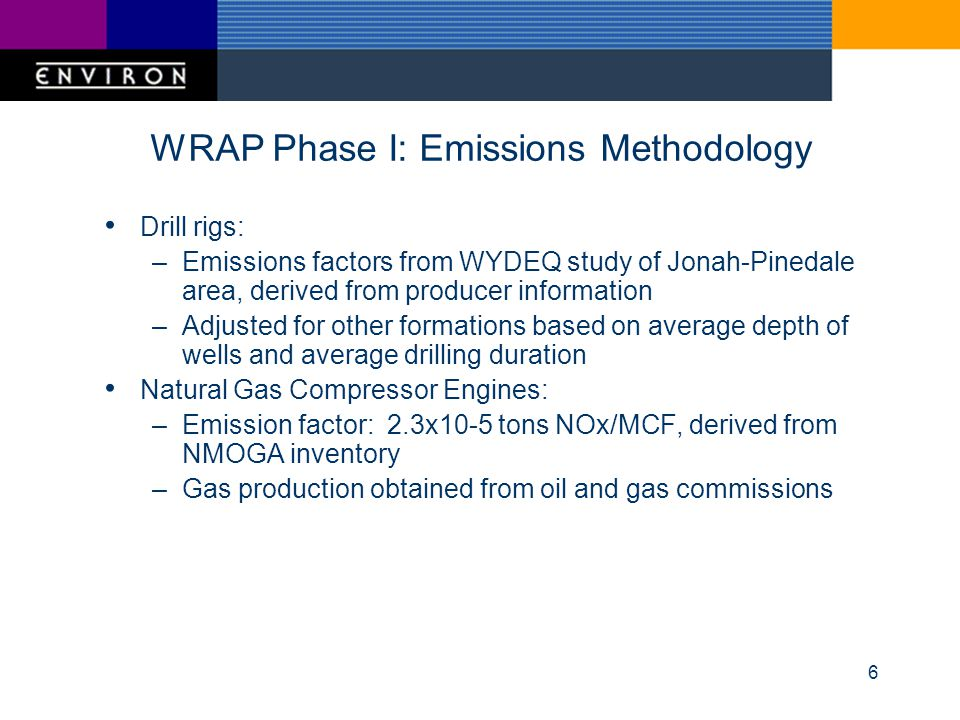 6 WRAP Phase I: Emissions Methodology Drill rigs: –Emissions factors from WYDEQ study of Jonah-Pinedale area, derived from producer information –Adjusted for other formations based on average depth of wells and average drilling duration Natural Gas Compressor Engines: –Emission factor: 2.3x10-5 tons NOx/MCF, derived from NMOGA inventory –Gas production obtained from oil and gas commissions