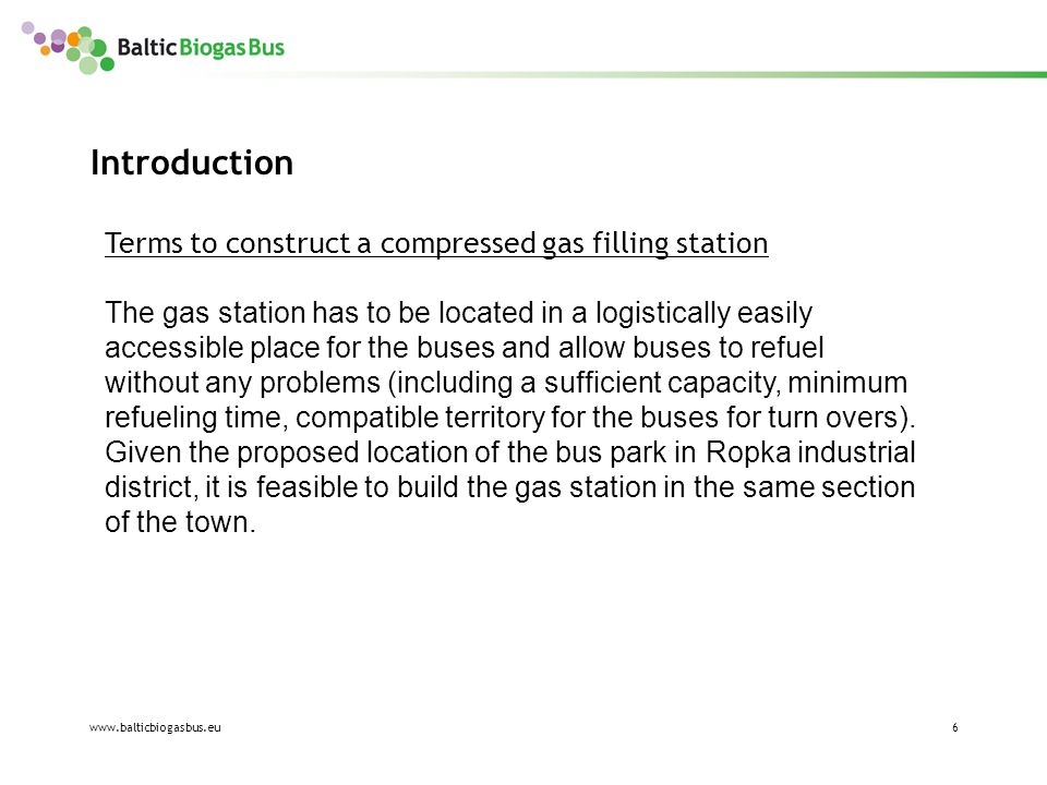 www.balticbiogasbus.eu7 Purpose of the study * To analyse and compare two possible locations (Tähe 118 and Tähe 135e) for the gas station, considering economical, environmental, safety-related and social aspects and to choose a suitable placing for the gas station.