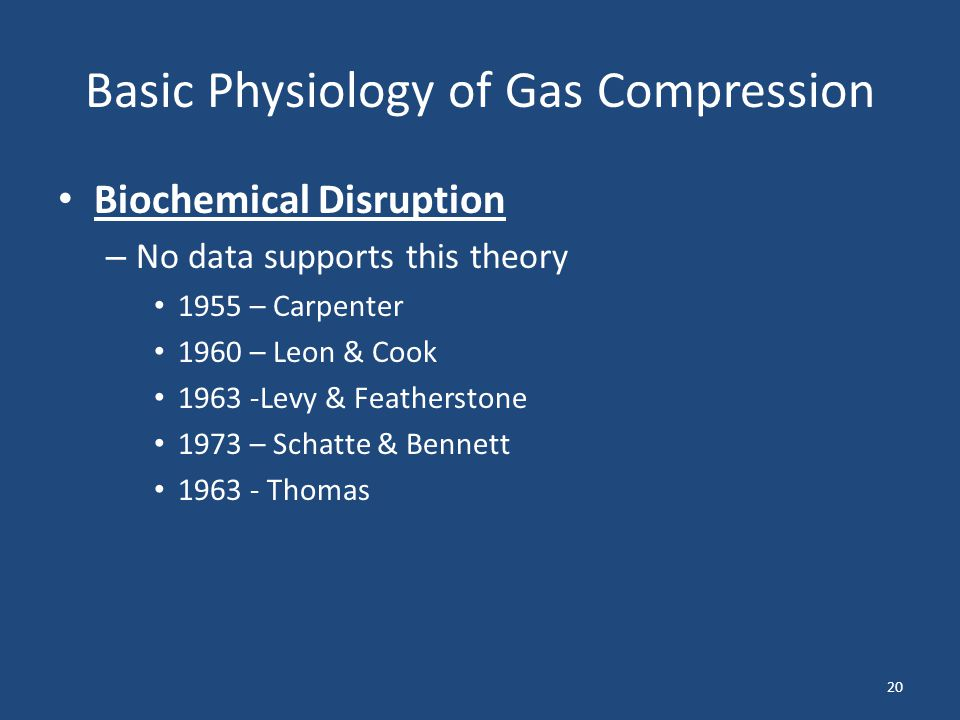 Basic Physiology of Gas Compression Biochemical Disruption – No data supports this theory 1955 – Carpenter 1960 – Leon & Cook 1963 -Levy & Featherston