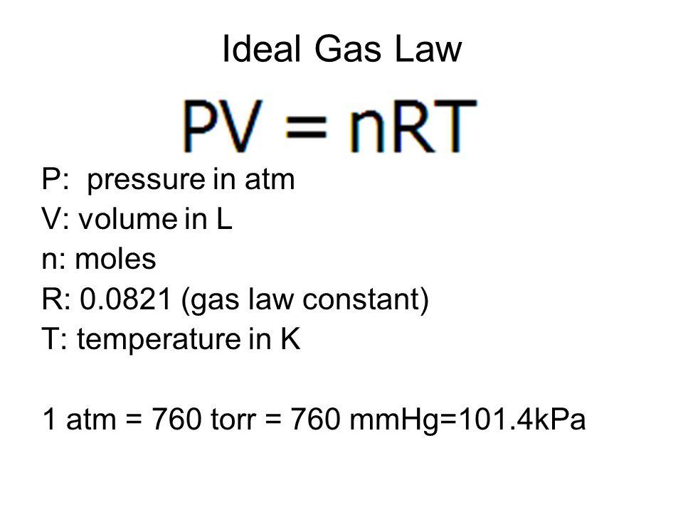 Ideal Gas Law P: pressure in atm V: volume in L n: moles R: 0.0821 (gas law constant) T: temperature in K 1 atm = 760 torr = 760 mmHg=101.4kPa