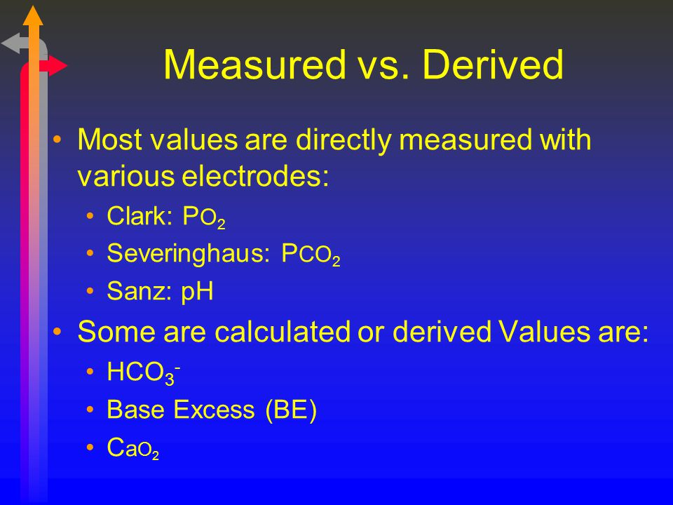 Measured vs. Derived Most values are directly measured with various electrodes: Clark: P O 2 Severinghaus: P CO 2 Sanz: pH Some are calculated or deri