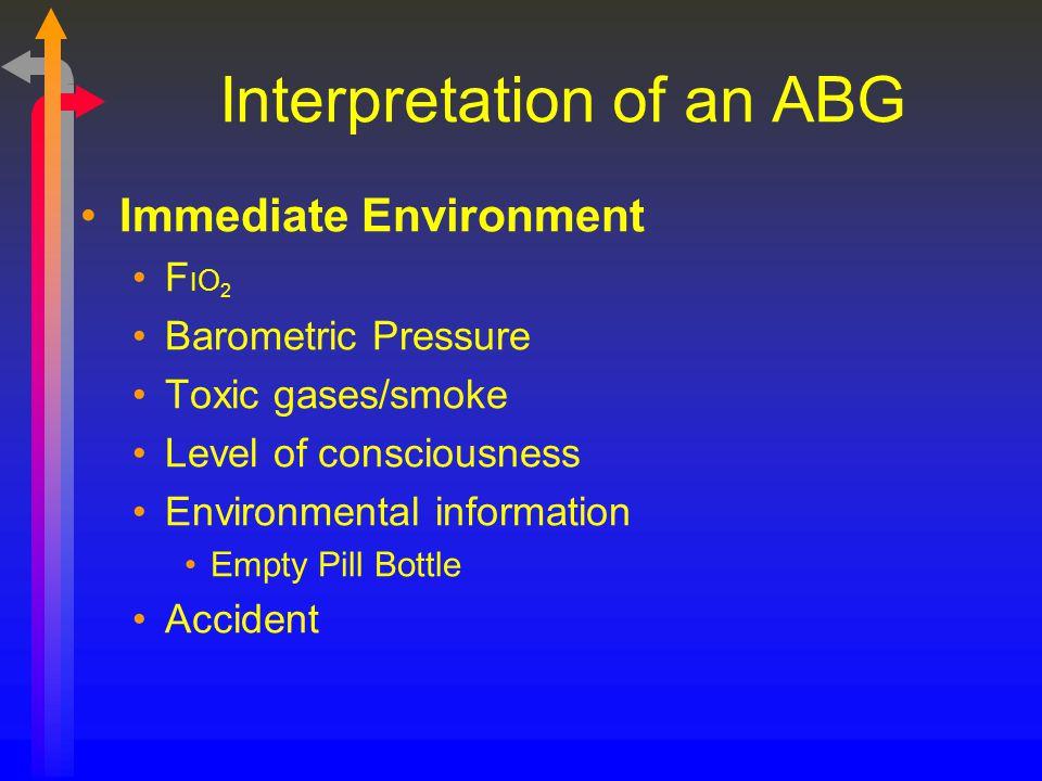 Interpretation of an ABG Immediate Environment F I O 2 Barometric Pressure Toxic gases/smoke Level of consciousness Environmental information Empty Pi