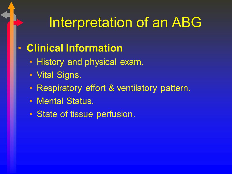 Interpretation of an ABG Clinical Information History and physical exam. Vital Signs. Respiratory effort & ventilatory pattern. Mental Status. State o