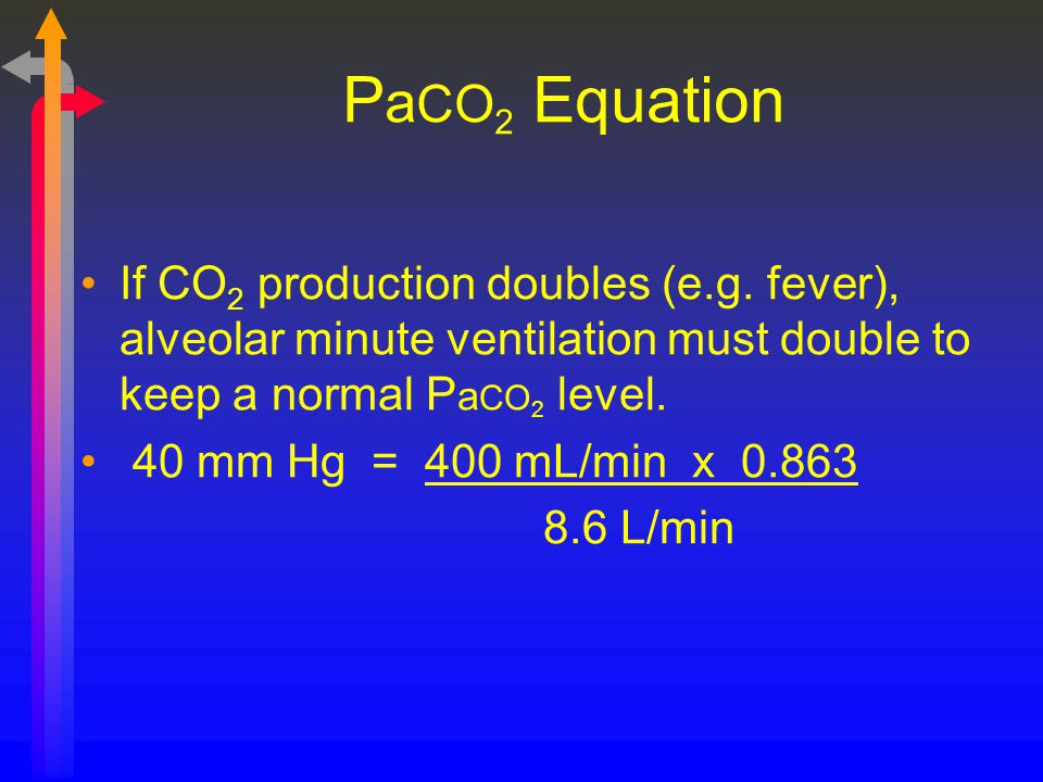 P a CO 2 Equation If CO 2 production doubles (e.g. fever), alveolar minute ventilation must double to keep a normal P a CO 2 level. 40 mm Hg = 400 mL/