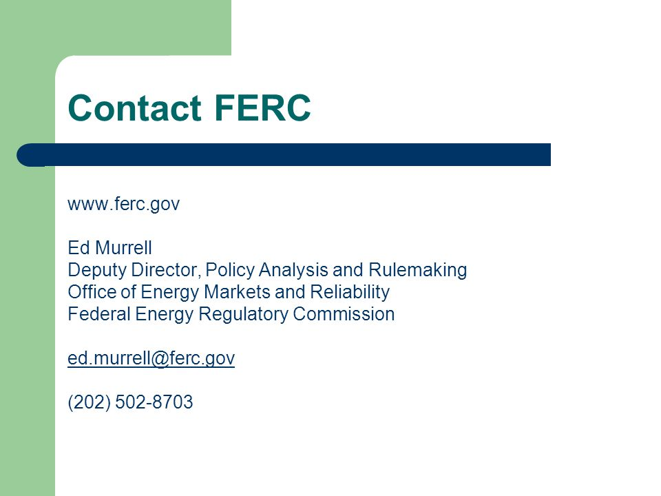 Contact FERC www.ferc.gov Ed Murrell Deputy Director, Policy Analysis and Rulemaking Office of Energy Markets and Reliability Federal Energy Regulatory Commission ed.murrell@ferc.gov (202) 502-8703
