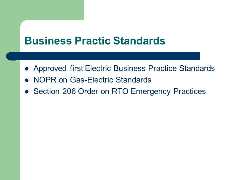 Business Practic Standards Approved first Electric Business Practice Standards NOPR on Gas-Electric Standards Section 206 Order on RTO Emergency Practices