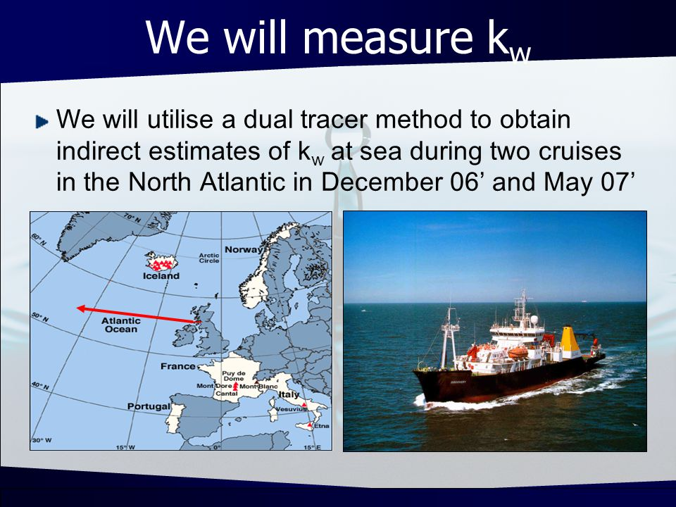 We will measure k w We will utilise a dual tracer method to obtain indirect estimates of k w at sea during two cruises in the North Atlantic in December 06 and May 07