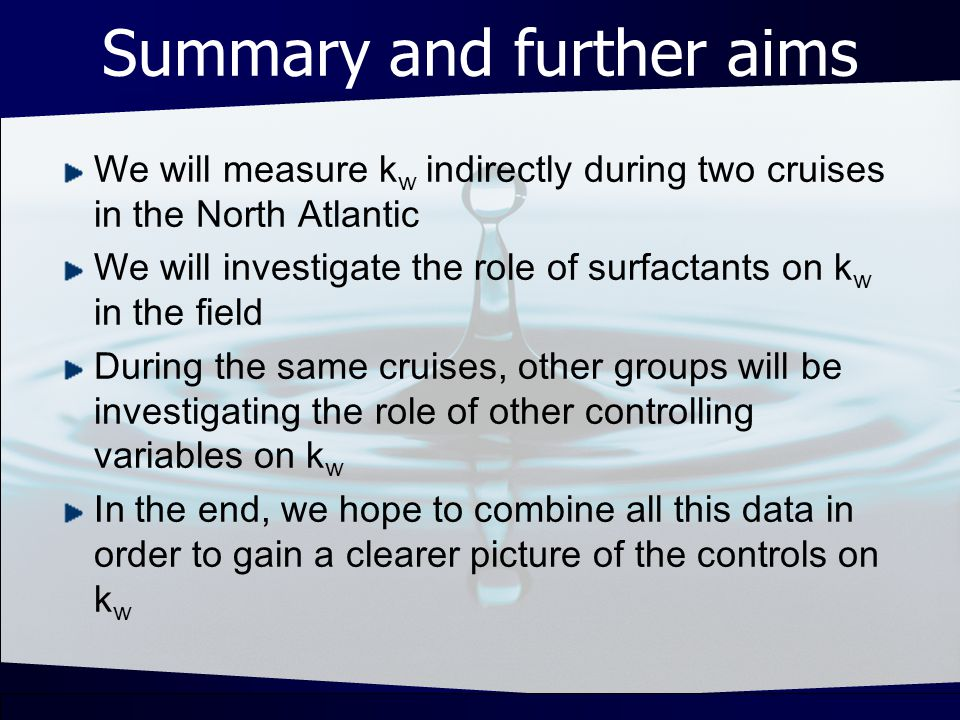 Summary and further aims We will measure k w indirectly during two cruises in the North Atlantic We will investigate the role of surfactants on k w in the field During the same cruises, other groups will be investigating the role of other controlling variables on k w In the end, we hope to combine all this data in order to gain a clearer picture of the controls on k w