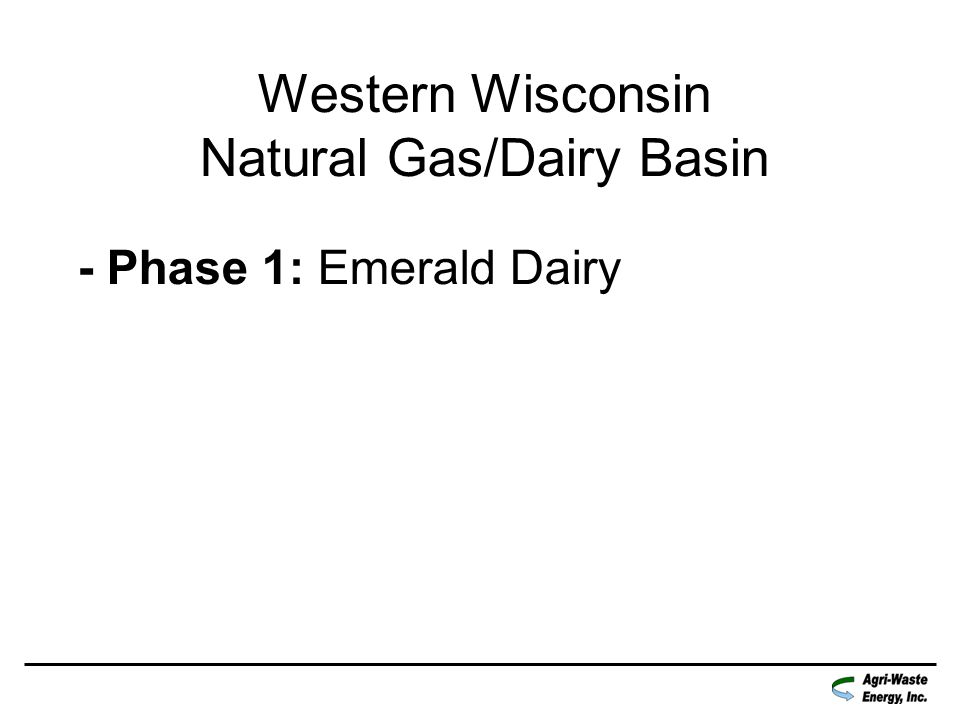 Western Wisconsin Natural Gas / Dairy Basin: Natural Gas will be injected into the NNG pipeline from: 4000 cows at Emerald Dairy 1300 cows at Baldwin Dairy 2700 cows at Jon-De Dairy
