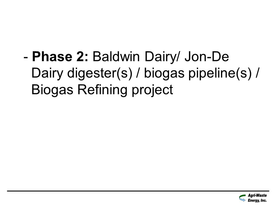 - Phase 2: Baldwin Dairy/ Jon-De Dairy digester(s) / biogas pipeline(s) / Biogas Refining project