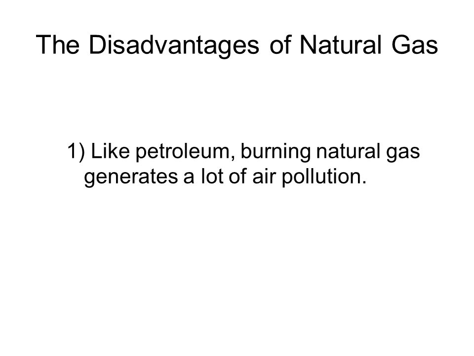 The Disadvantages of Natural Gas 1) Like petroleum, burning natural gas generates a lot of air pollution.
