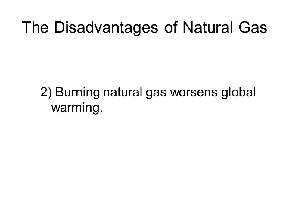 The Disadvantages of Natural Gas 2) Burning natural gas worsens global warming.