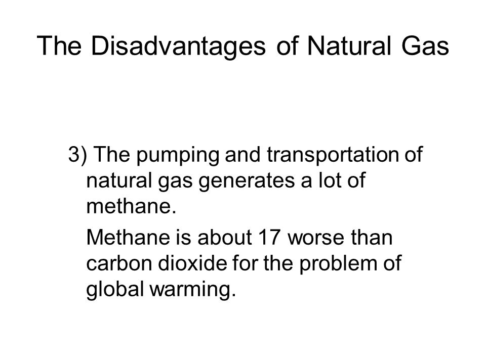 The Disadvantages of Natural Gas 3) The pumping and transportation of natural gas generates a lot of methane.
