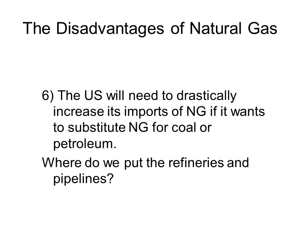 The Disadvantages of Natural Gas 6) The US will need to drastically increase its imports of NG if it wants to substitute NG for coal or petroleum.