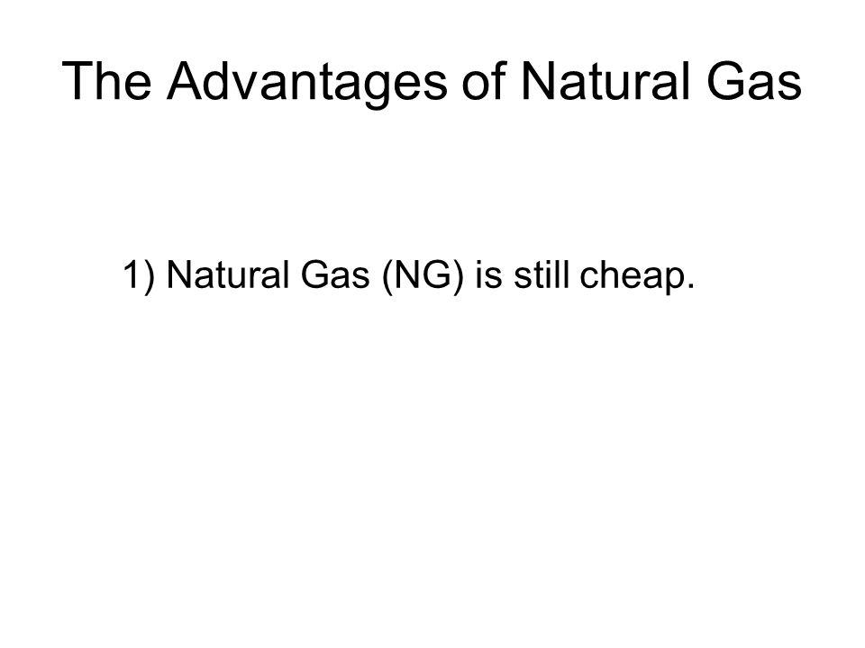 The Advantages of Natural Gas 1) Natural Gas (NG) is still cheap.