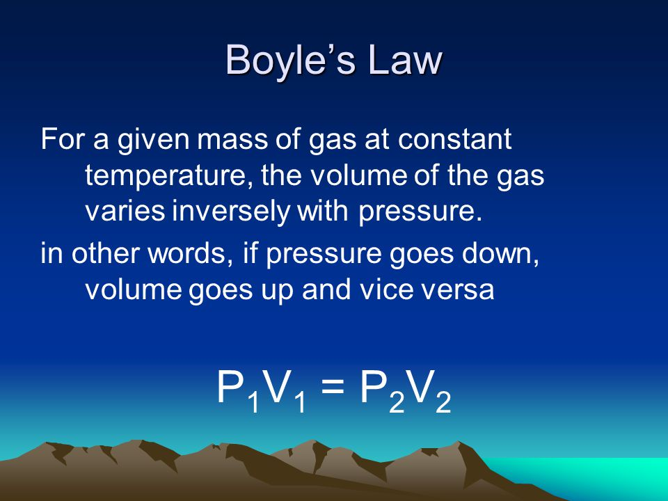 Boyles Law For a given mass of gas at constant temperature, the volume of the gas varies inversely with pressure. in other words, if pressure goes dow