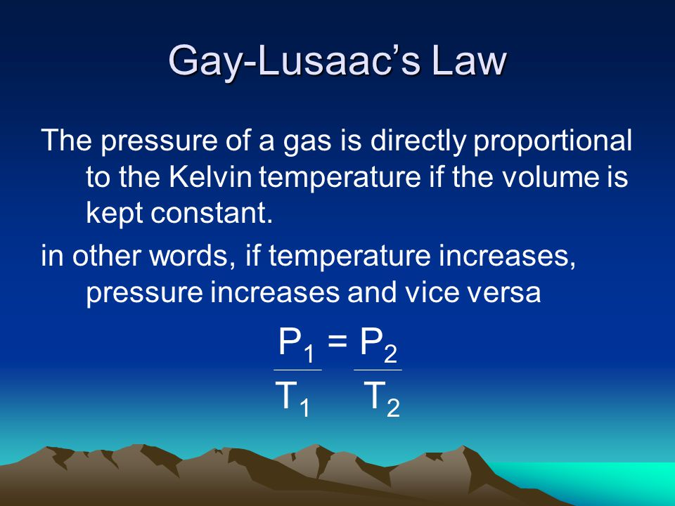 Gay-Lusaacs Law The pressure of a gas is directly proportional to the Kelvin temperature if the volume is kept constant. in other words, if temperatur