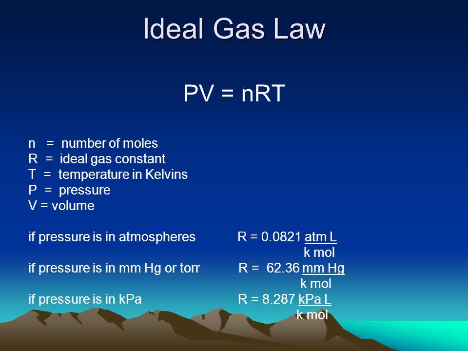 Ideal Gas Law PV = nRT n = number of moles R = ideal gas constant T = temperature in Kelvins P = pressure V = volume if pressure is in atmospheres R =