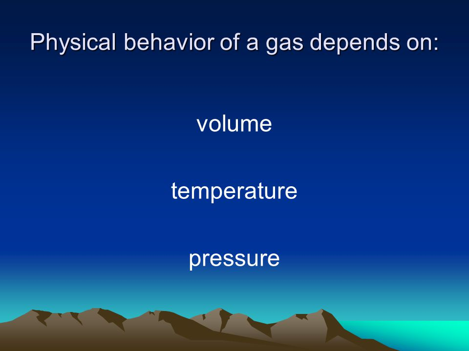 Physical behavior of a gas depends on: volume temperature pressure