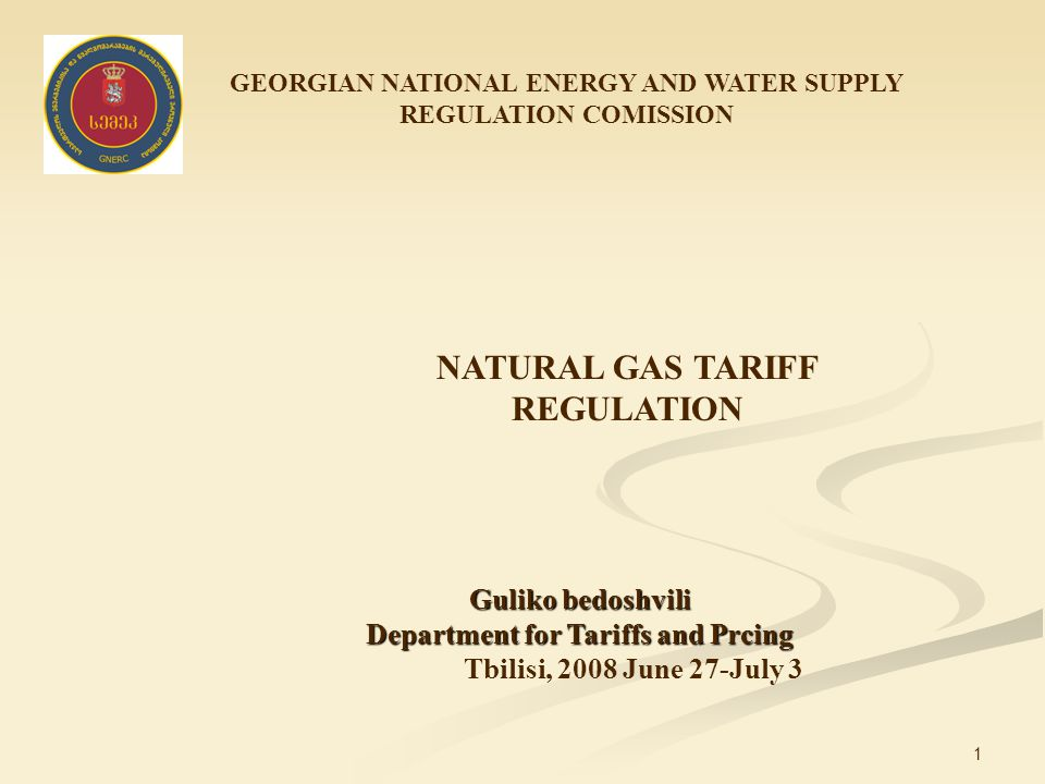 1 GEORGIAN NATIONAL ENERGY AND WATER SUPPLY REGULATION COMISSION NATURAL GAS TARIFF REGULATION Guliko bedoshvili Department for Tariffs and Prcing Tbilisi, 2008 June 27-July 3
