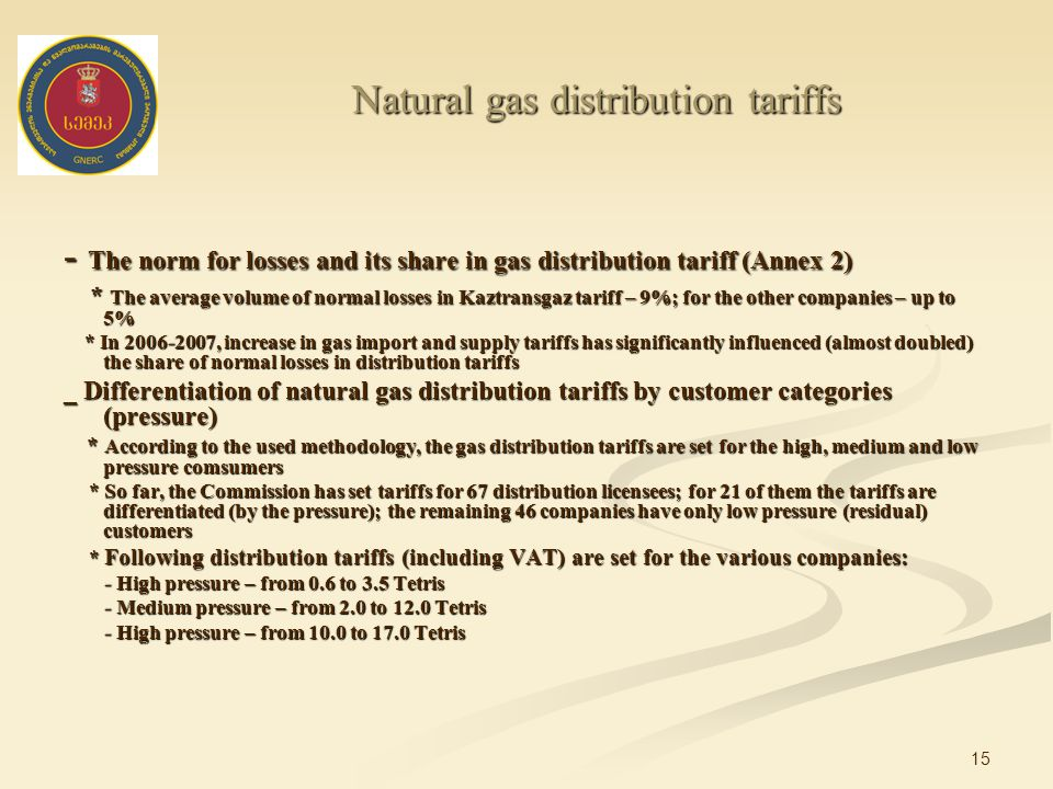 15 Natural gas distribution tariffs - The norm for losses and its share in gas distribution tariff (Annex 2) * The average volume of normal losses in Kaztransgaz tariff – 9%; for the other companies – up to 5% * The average volume of normal losses in Kaztransgaz tariff – 9%; for the other companies – up to 5% * In , increase in gas import and supply tariffs has significantly influenced (almost doubled) the share of normal losses in distribution tariffs * In , increase in gas import and supply tariffs has significantly influenced (almost doubled) the share of normal losses in distribution tariffs _ Differentiation of natural gas distribution tariffs by customer categories (pressure) * According to the used methodology, the gas distribution tariffs are set for the high, medium and low pressure comsumers * According to the used methodology, the gas distribution tariffs are set for the high, medium and low pressure comsumers * So far, the Commission has set tariffs for 67 distribution licensees; for 21 of them the tariffs are differentiated (by the pressure); the remaining 46 companies have only low pressure (residual) customers * So far, the Commission has set tariffs for 67 distribution licensees; for 21 of them the tariffs are differentiated (by the pressure); the remaining 46 companies have only low pressure (residual) customers * Following distribution tariffs (including VAT) are set for the various companies: * Following distribution tariffs (including VAT) are set for the various companies: - High pressure – from 0.6 to 3.5 Tetris - High pressure – from 0.6 to 3.5 Tetris - Medium pressure – from 2.0 to 12.0 Tetris - Medium pressure – from 2.0 to 12.0 Tetris - High pressure – from 10.0 to 17.0 Tetris - High pressure – from 10.0 to 17.0 Tetris
