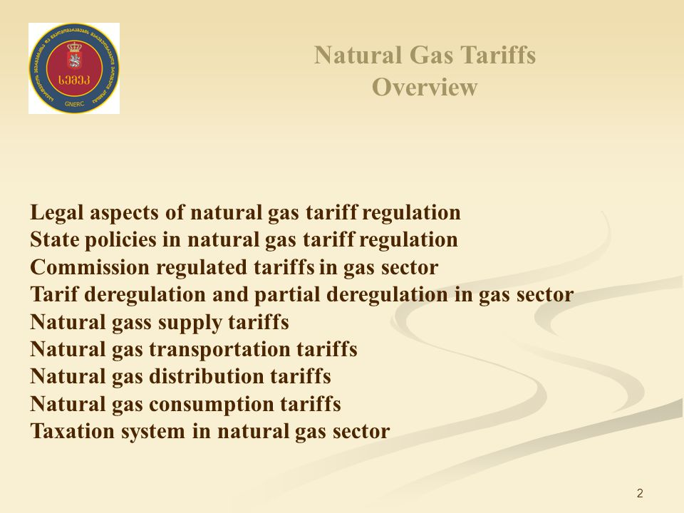 2 Natural Gas Tariffs Overview Legal aspects of natural gas tariff regulation State policies in natural gas tariff regulation Commission regulated tariffs in gas sector Tarif deregulation and partial deregulation in gas sector Natural gass supply tariffs Natural gas transportation tariffs Natural gas distribution tariffs Natural gas consumption tariffs Taxation system in natural gas sector