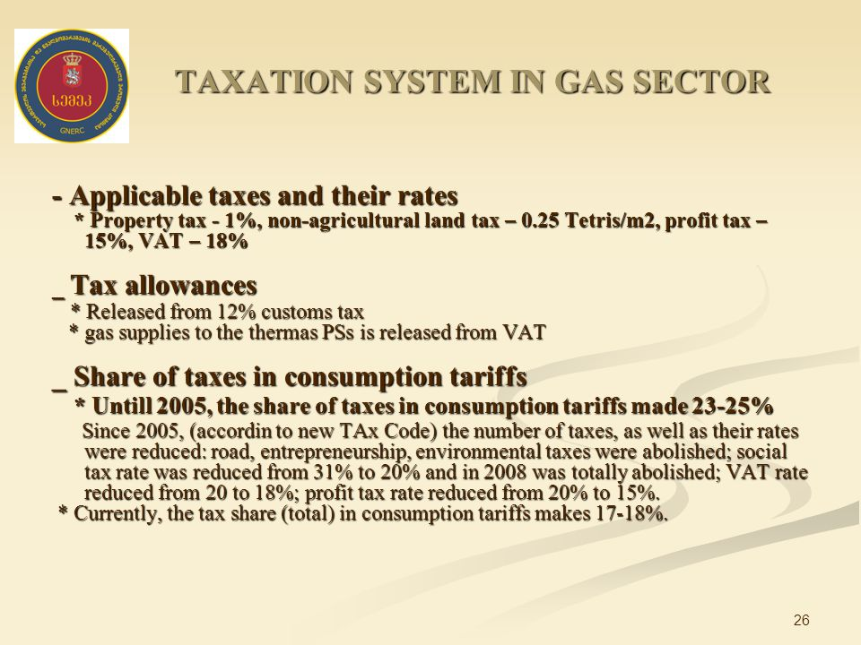26 - Applicable taxes and their rates * Property tax - 1%, non-agricultural land tax – 0.25 Tetris/m2, profit tax – 15%, VAT – 18% * Property tax - 1%, non-agricultural land tax – 0.25 Tetris/m2, profit tax – 15%, VAT – 18% _ Tax allowances * Released from 12% customs tax * Released from 12% customs tax * gas supplies to the thermas PSs is released from VAT * gas supplies to the thermas PSs is released from VAT _ Share of taxes in consumption tariffs * Untill 2005, the share of taxes in consumption tariffs made 23-25% * Untill 2005, the share of taxes in consumption tariffs made 23-25% Since 2005, (accordin to new TAx Code) the number of taxes, as well as their rates were reduced: road, entrepreneurship, environmental taxes were abolished; social tax rate was reduced from 31% to 20% and in 2008 was totally abolished; VAT rate reduced from 20 to 18%; profit tax rate reduced from 20% to 15%.
