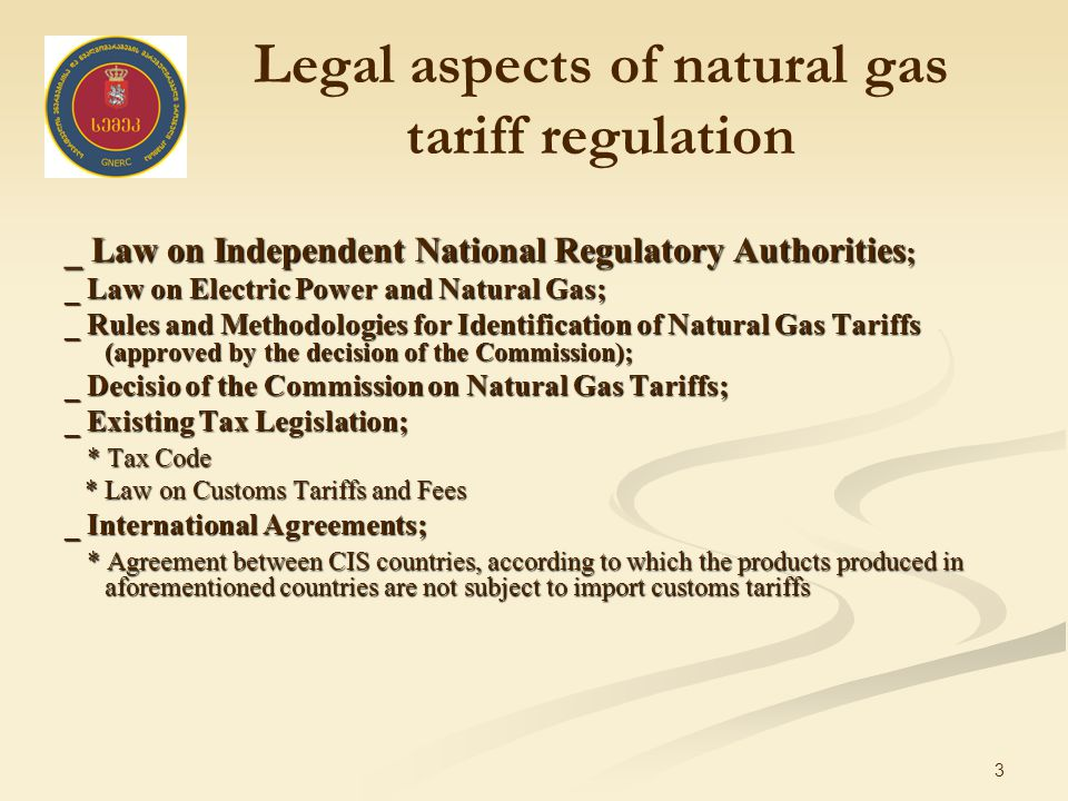 3 Legal aspects of natural gas tariff regulation _ Law on Independent National Regulatory Authorities ; _ Law on Electric Power and Natural Gas; _ Rules and Methodologies for Identification of Natural Gas Tariffs (approved by the decision of the Commission); _ Decisio of the Commission on Natural Gas Tariffs; _ Existing Tax Legislation; * Tax Code * Tax Code * Law on Customs Tariffs and Fees * Law on Customs Tariffs and Fees _ International Agreements; * Agreement between CIS countries, according to which the products produced in aforementioned countries are not subject to import customs tariffs * Agreement between CIS countries, according to which the products produced in aforementioned countries are not subject to import customs tariffs