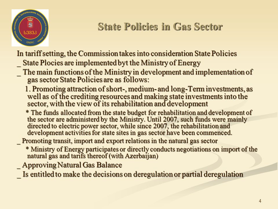 4 State Policies in Gas Sector In tariff setting, the Commission takes into consideration State Policies _ State Plocies are implemented byt the Ministry of Energy _ The main functions of the Ministry in development and implementation of gas sector State Policies are as follows: 1.
