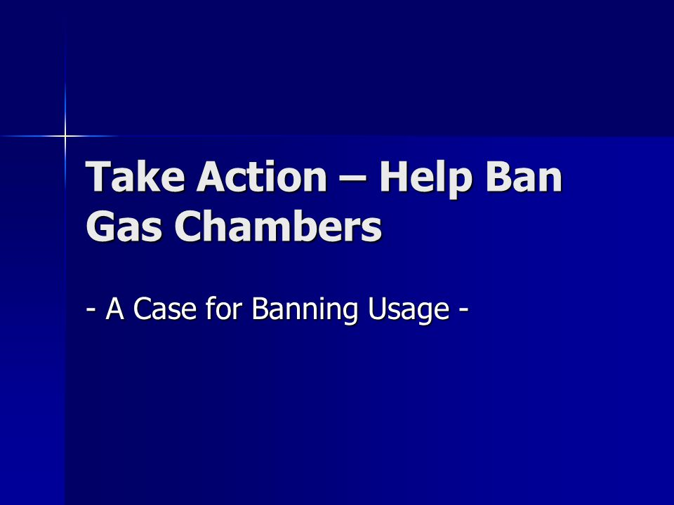 Take Action – Help Ban Gas Chambers - A Case for Banning Usage -