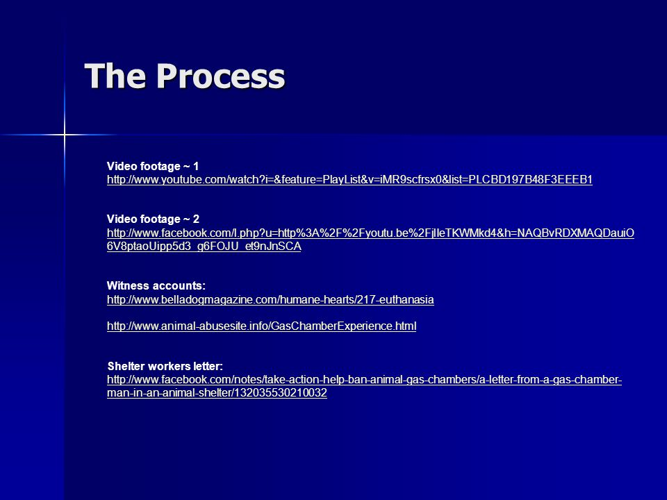 The Process Video footage ~ 1 http://www.youtube.com/watch i=&feature=PlayList&v=iMR9scfrsx0&list=PLCBD197B48F3EEEB1 Video footage ~ 2 http://www.facebook.com/l.php u=http%3A%2F%2Fyoutu.be%2FjlIeTKWMkd4&h=NAQBvRDXMAQDauiO 6V8ptaoUipp5d3_g6FOJU_et9nJnSCA Witness accounts: http://www.belladogmagazine.com/humane-hearts/217-euthanasia http://www.animal-abusesite.info/GasChamberExperience.html Shelter workers letter: http://www.facebook.com/notes/take-action-help-ban-animal-gas-chambers/a-letter-from-a-gas-chamber- man-in-an-animal-shelter/132035530210032