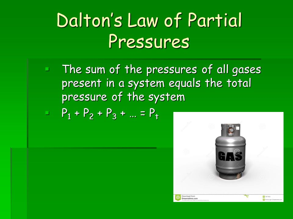 Daltons Law of Partial Pressures The sum of the pressures of all gases present in a system equals the total pressure of the system The sum of the pressures of all gases present in a system equals the total pressure of the system P 1 + P 2 + P 3 + … = P t P 1 + P 2 + P 3 + … = P t