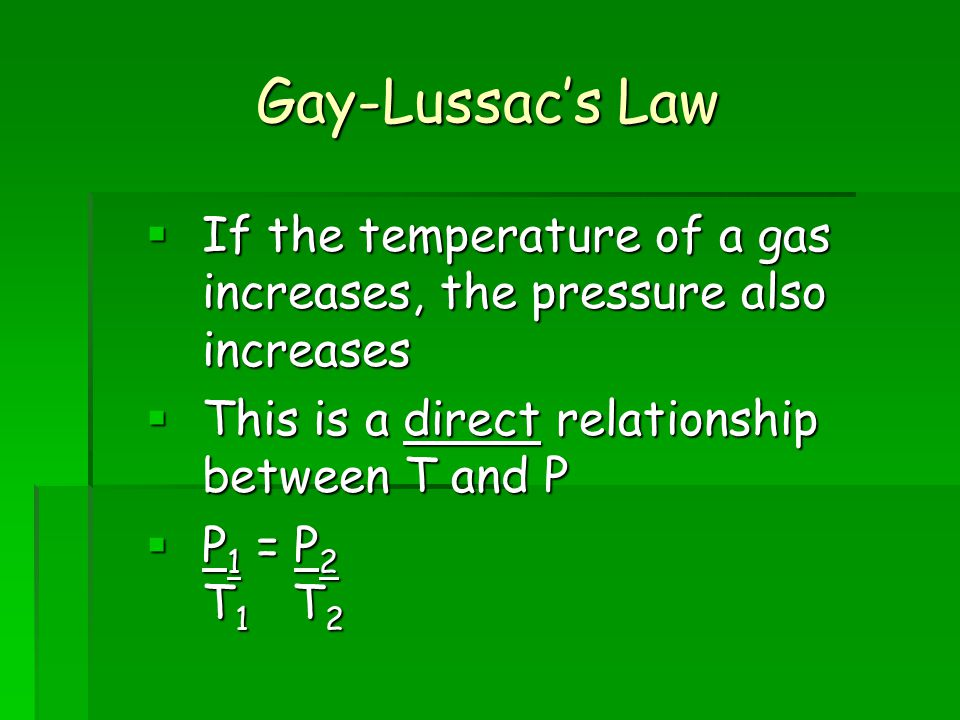 Gay-Lussacs Law If the temperature of a gas increases, the pressure also increases If the temperature of a gas increases, the pressure also increases This is a direct relationship between T and P This is a direct relationship between T and P P 1 = P 2 T 1 T 2 P 1 = P 2 T 1 T 2