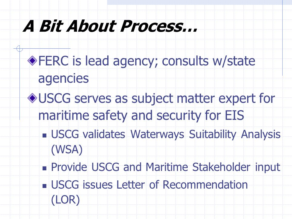 A Bit About Process… FERC is lead agency; consults w/state agencies USCG serves as subject matter expert for maritime safety and security for EIS USCG