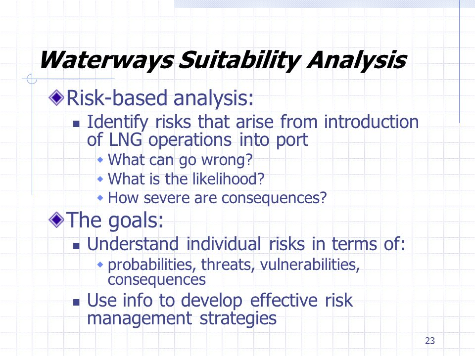 23 Waterways Suitability Analysis Risk-based analysis: Identify risks that arise from introduction of LNG operations into port What can go wrong? What
