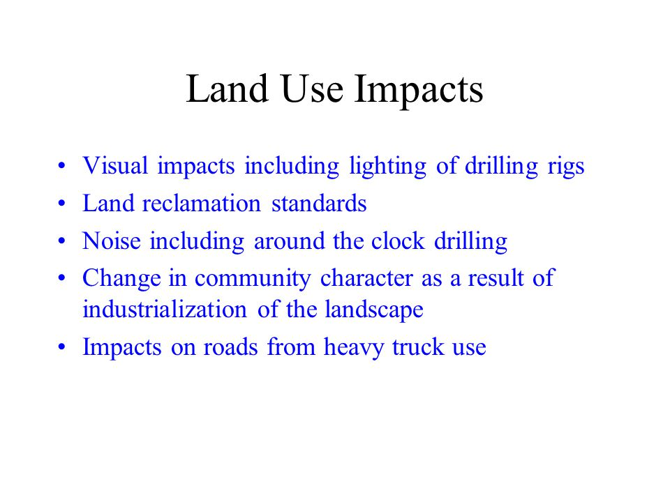 Land Use Impacts Visual impacts including lighting of drilling rigs Land reclamation standards Noise including around the clock drilling Change in community character as a result of industrialization of the landscape Impacts on roads from heavy truck use
