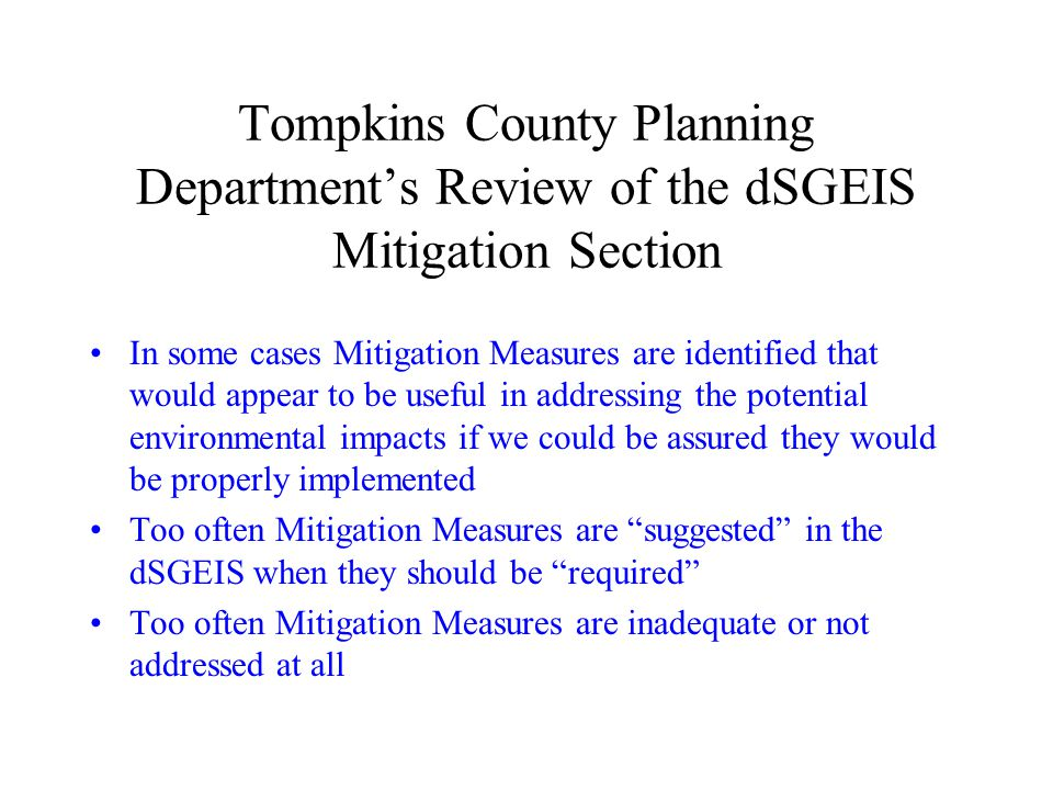 Tompkins County Planning Departments Review of the dSGEIS Mitigation Section In some cases Mitigation Measures are identified that would appear to be useful in addressing the potential environmental impacts if we could be assured they would be properly implemented Too often Mitigation Measures are suggested in the dSGEIS when they should be required Too often Mitigation Measures are inadequate or not addressed at all