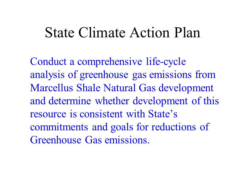 State Climate Action Plan Conduct a comprehensive life-cycle analysis of greenhouse gas emissions from Marcellus Shale Natural Gas development and determine whether development of this resource is consistent with States commitments and goals for reductions of Greenhouse Gas emissions.