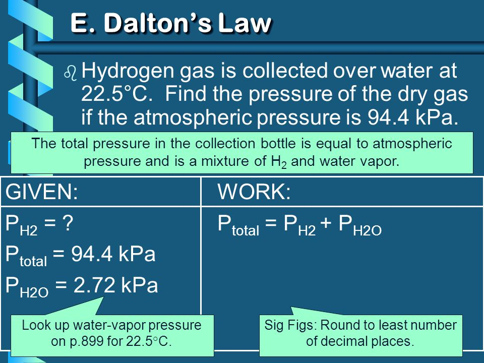 GIVEN: P H2 = ? P total = 94.4 kPa P H2O = 2.72 kPa WORK: P total = P H2 + P H2O E. Daltons Law b Hydrogen gas is collected over water at 22.5°C. Find