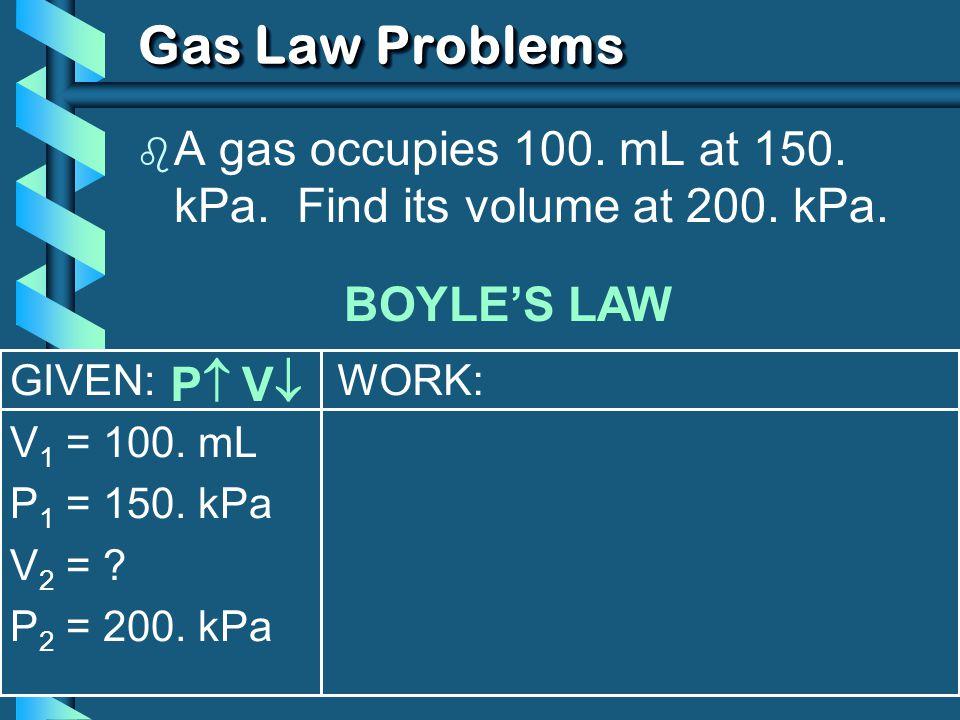 GIVEN: V 1 = 100. mL P 1 = 150. kPa V 2 = ? P 2 = 200. kPa WORK: Gas Law Problems b A gas occupies 100. mL at 150. kPa. Find its volume at 200. kPa. B