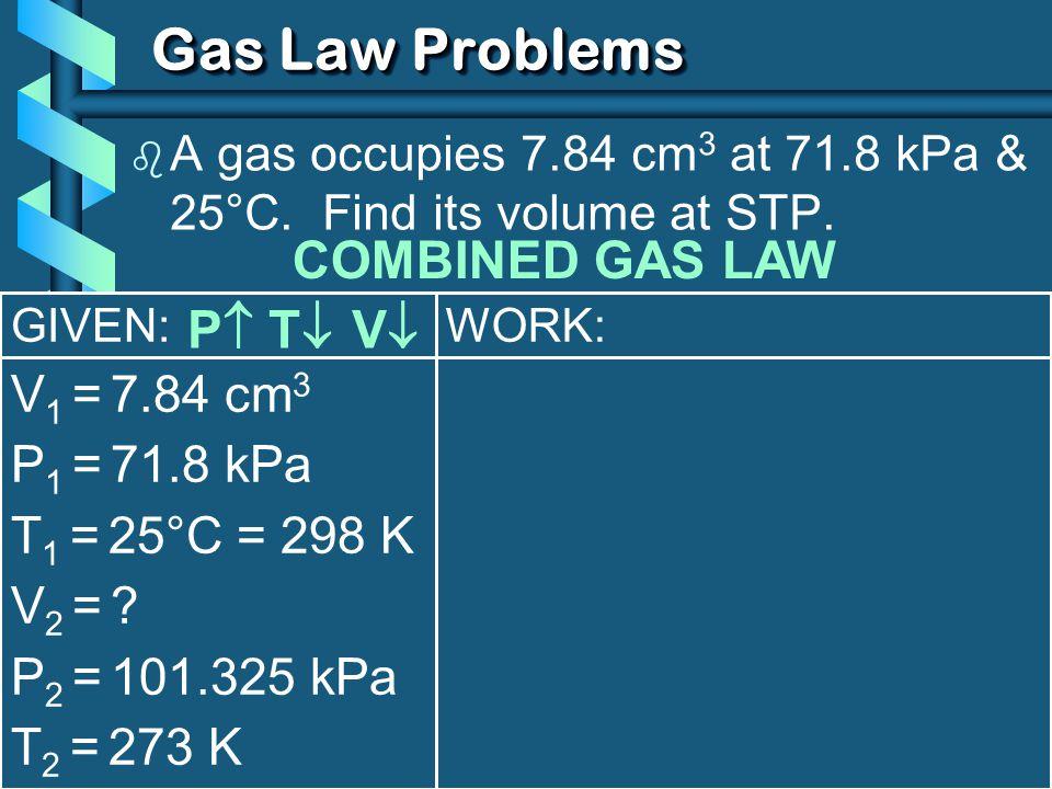 GIVEN: V 1 = 7.84 cm 3 P 1 = 71.8 kPa T 1 = 25°C = 298 K V2 = ?V2 = ? P 2 = 101.325 kPa T 2 = 273 K WORK: Gas Law Problems b A gas occupies 7.84 cm 3