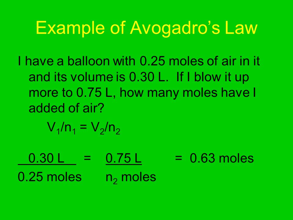 Example of Avogadros Law I have a balloon with 0.25 moles of air in it and its volume is 0.30 L.
