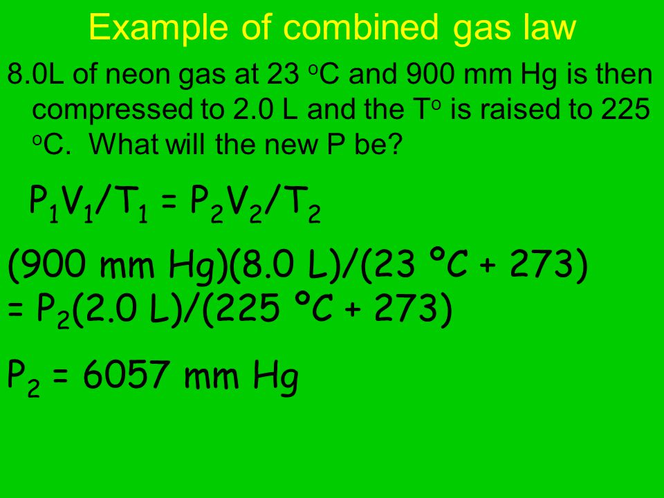Example of combined gas law 8.0L of neon gas at 23 o C and 900 mm Hg is then compressed to 2.0 L and the T o is raised to 225 o C.