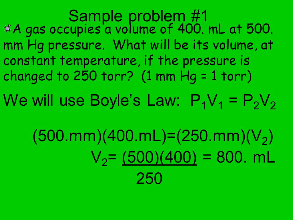 Sample problem #1 We will use Boyles Law: P 1 V 1 = P 2 V 2 (500.mm)(400.mL)=(250.mm)(V 2 ) V 2 = (500)(400) = 800.