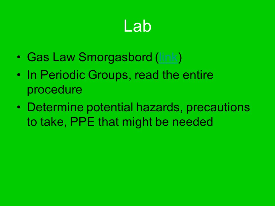 Lab Gas Law Smorgasbord (link)link In Periodic Groups, read the entire procedure Determine potential hazards, precautions to take, PPE that might be needed