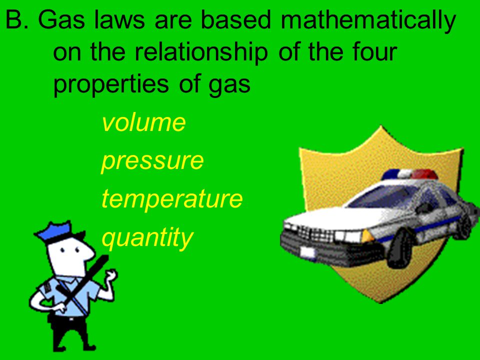 B. Gas laws are based mathematically on the relationship of the four properties of gas volume pressure temperature quantity