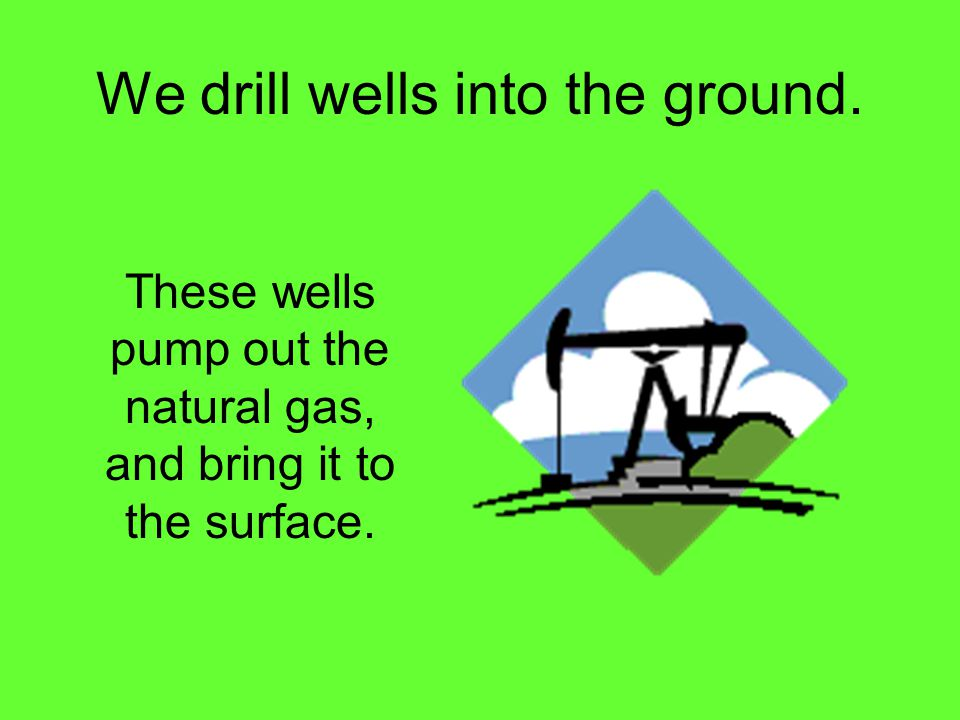 We drill wells into the ground. These wells pump out the natural gas, and bring it to the surface.