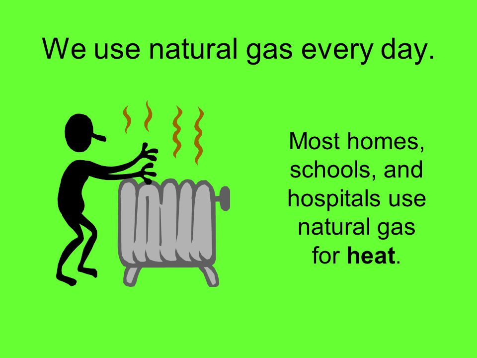 We use natural gas every day. Most homes, schools, and hospitals use natural gas for heat.
