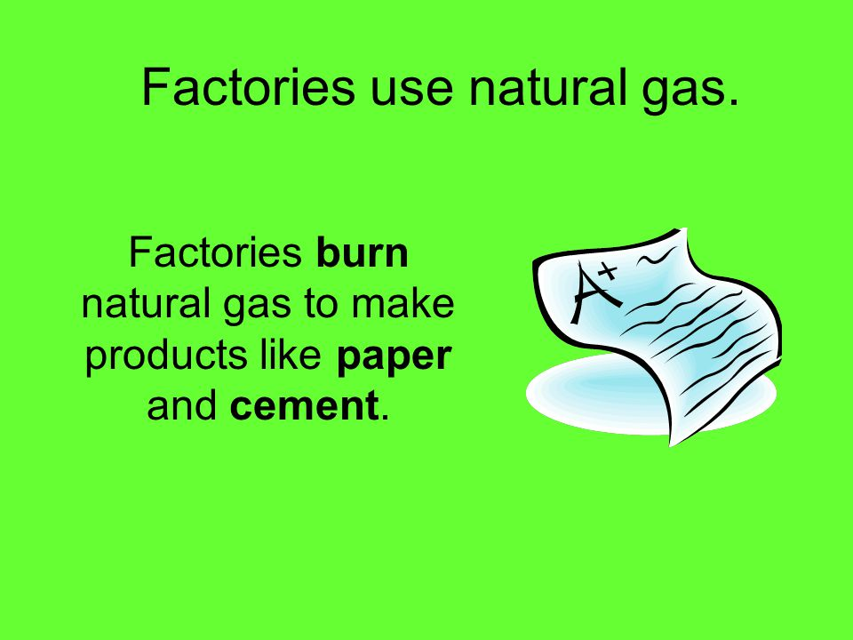 Factories use natural gas. Factories burn natural gas to make products like paper and cement.